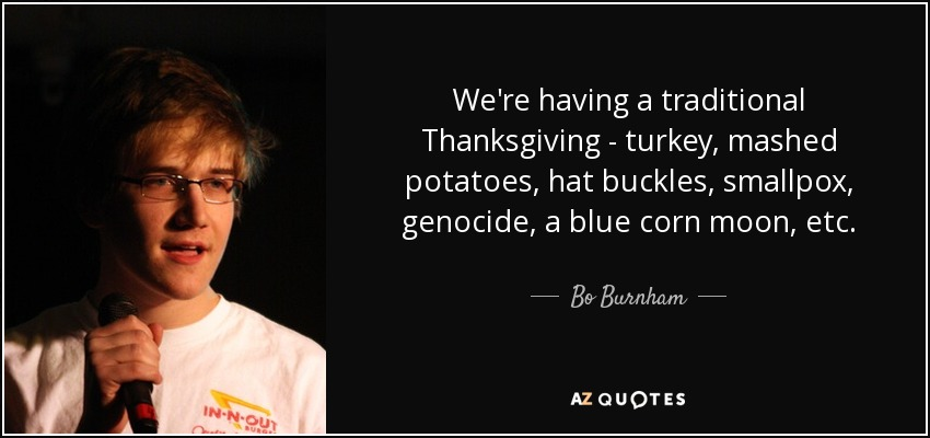 We're having a traditional Thanksgiving - turkey, mashed potatoes, hat buckles, smallpox, genocide, a blue corn moon, etc. - Bo Burnham