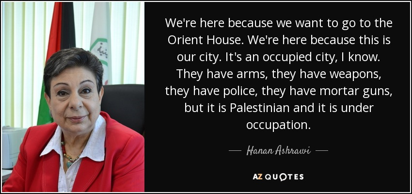 We're here because we want to go to the Orient House. We're here because this is our city. It's an occupied city, I know. They have arms, they have weapons, they have police, they have mortar guns, but it is Palestinian and it is under occupation. - Hanan Ashrawi