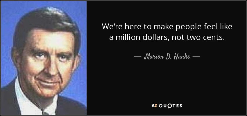 We're here to make people feel like a million dollars, not two cents. - Marion D. Hanks