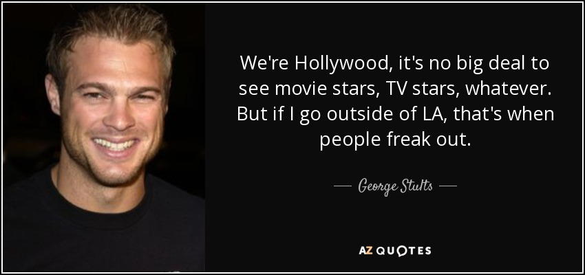 We're Hollywood, it's no big deal to see movie stars, TV stars, whatever. But if I go outside of LA, that's when people freak out. - George Stults
