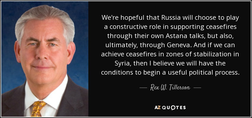 We're hopeful that Russia will choose to play a constructive role in supporting ceasefires through their own Astana talks, but also, ultimately, through Geneva. And if we can achieve ceasefires in zones of stabilization in Syria, then I believe we will have the conditions to begin a useful political process. - Rex W. Tillerson