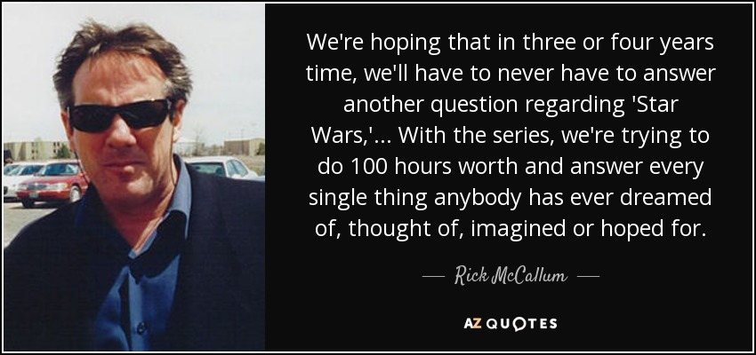 We're hoping that in three or four years time, we'll have to never have to answer another question regarding 'Star Wars,' ... With the series, we're trying to do 100 hours worth and answer every single thing anybody has ever dreamed of, thought of, imagined or hoped for. - Rick McCallum