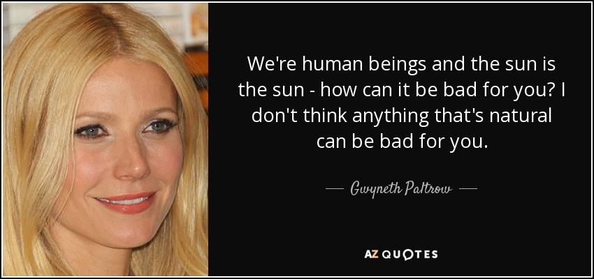 We're human beings and the sun is the sun - how can it be bad for you? I don't think anything that's natural can be bad for you. - Gwyneth Paltrow