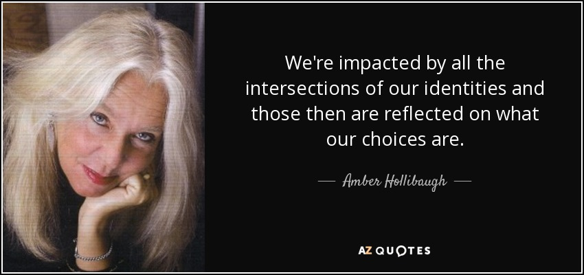 We're impacted by all the intersections of our identities and those then are reflected on what our choices are. - Amber Hollibaugh