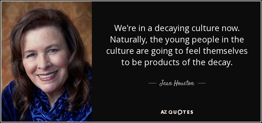 We're in a decaying culture now. Naturally, the young people in the culture are going to feel themselves to be products of the decay. - Jean Houston