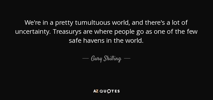 We're in a pretty tumultuous world, and there's a lot of uncertainty. Treasurys are where people go as one of the few safe havens in the world. - Gary Shilling