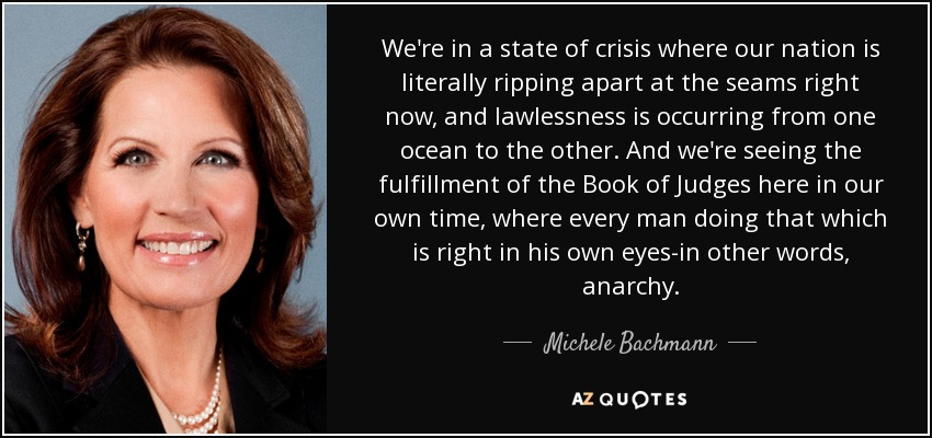 We're in a state of crisis where our nation is literally ripping apart at the seams right now, and lawlessness is occurring from one ocean to the other. And we're seeing the fulfillment of the Book of Judges here in our own time, where every man doing that which is right in his own eyes-in other words, anarchy. - Michele Bachmann