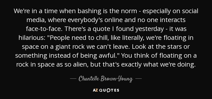 We're in a time when bashing is the norm - especially on social media, where everybody's online and no one interacts face-to-face. There's a quote I found yesterday - it was hilarious: