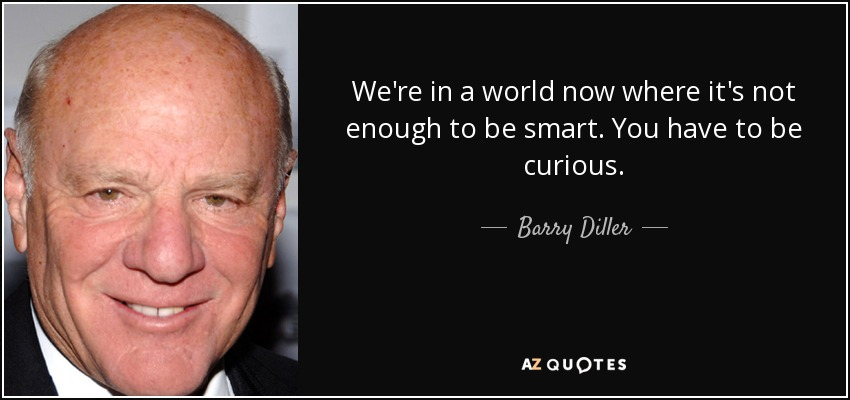 We're in a world now where it's not enough to be smart. You have to be curious. - Barry Diller