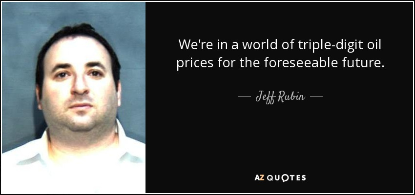 We're in a world of triple-digit oil prices for the foreseeable future. - Jeff Rubin