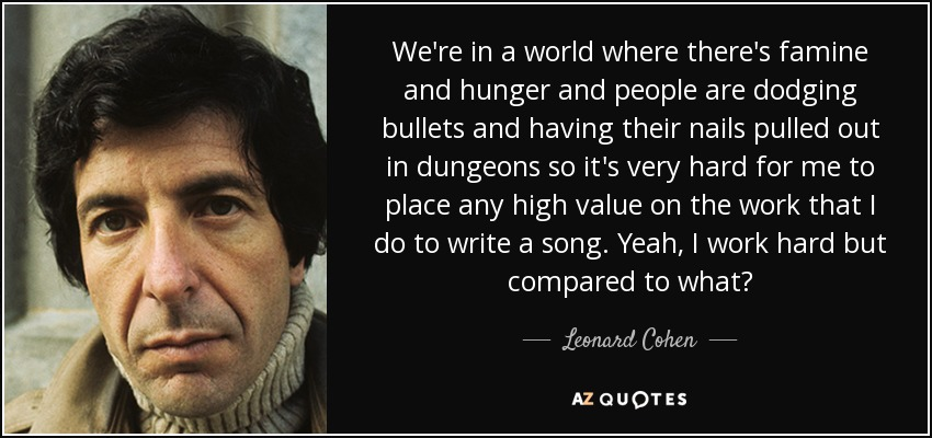 We're in a world where there's famine and hunger and people are dodging bullets and having their nails pulled out in dungeons so it's very hard for me to place any high value on the work that I do to write a song. Yeah, I work hard but compared to what? - Leonard Cohen