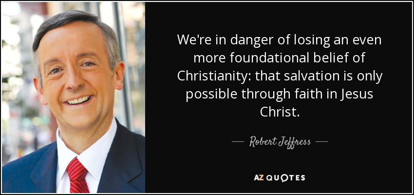 We're in danger of losing an even more foundational belief of Christianity: that salvation is only possible through faith in Jesus Christ. - Robert Jeffress