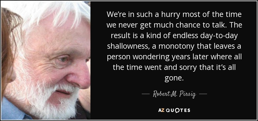 We're in such a hurry most of the time we never get much chance to talk. The result is a kind of endless day-to-day shallowness, a monotony that leaves a person wondering years later where all the time went and sorry that it's all gone. - Robert M. Pirsig