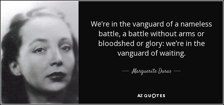 We're in the vanguard of a nameless battle, a battle without arms or bloodshed or glory: we're in the vanguard of waiting. - Marguerite Duras