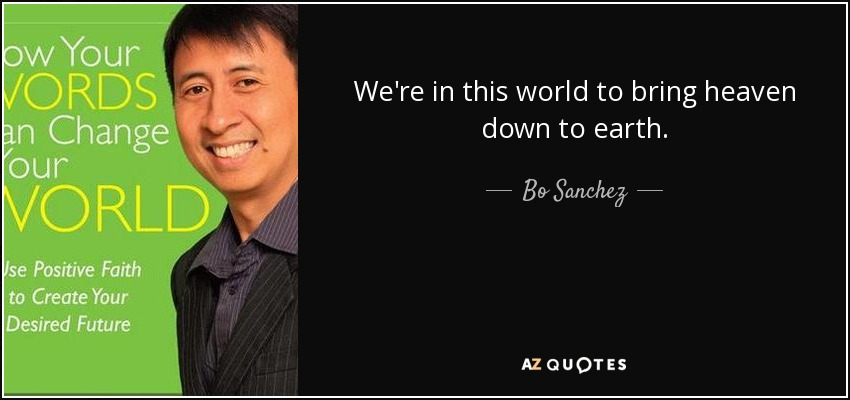 We're in this world to bring heaven down to earth. - Bo Sanchez