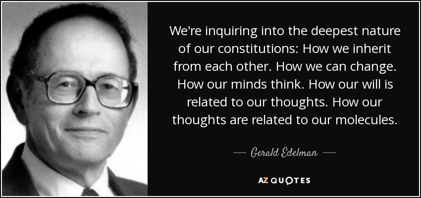 We're inquiring into the deepest nature of our constitutions: How we inherit from each other. How we can change. How our minds think. How our will is related to our thoughts. How our thoughts are related to our molecules. - Gerald Edelman