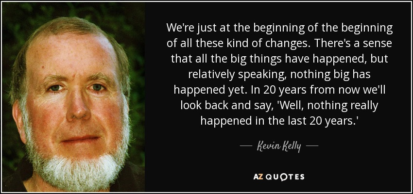 We're just at the beginning of the beginning of all these kind of changes. There's a sense that all the big things have happened, but relatively speaking, nothing big has happened yet. In 20 years from now we'll look back and say, 'Well, nothing really happened in the last 20 years.' - Kevin Kelly