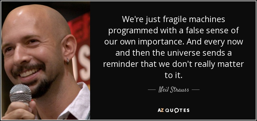 We're just fragile machines programmed with a false sense of our own importance. And every now and then the universe sends a reminder that we don't really matter to it... - Neil Strauss