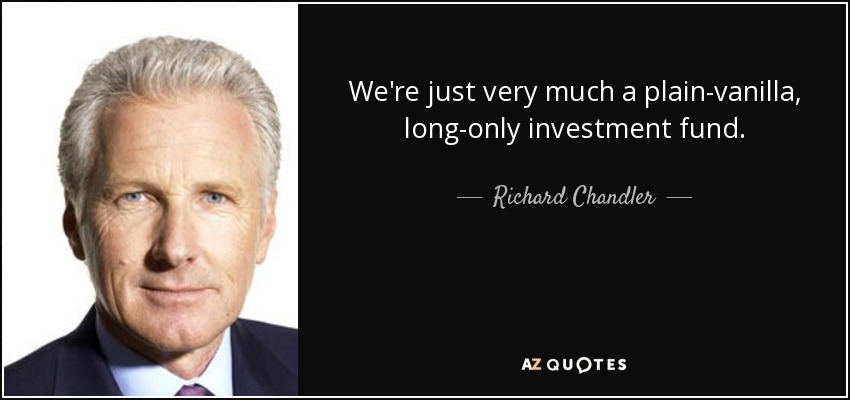 We're just very much a plain-vanilla, long-only investment fund. - Richard Chandler
