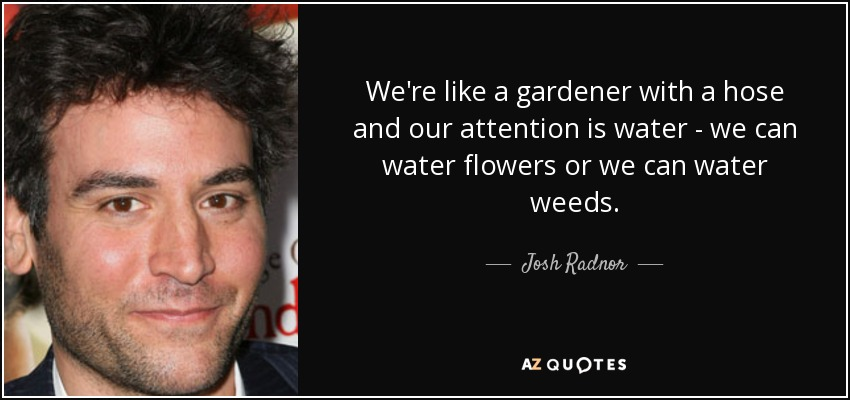 We're like a gardener with a hose and our attention is water - we can water flowers or we can water weeds. - Josh Radnor