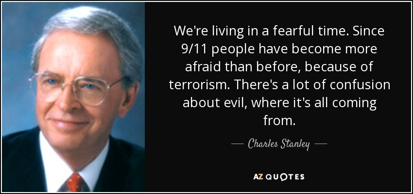 We're living in a fearful time. Since 9/11 people have become more afraid than before, because of terrorism. There's a lot of confusion about evil, where it's all coming from. - Charles Stanley