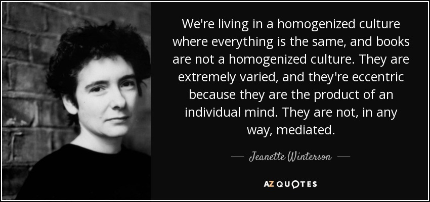We're living in a homogenized culture where everything is the same, and books are not a homogenized culture. They are extremely varied, and they're eccentric because they are the product of an individual mind. They are not, in any way, mediated. - Jeanette Winterson