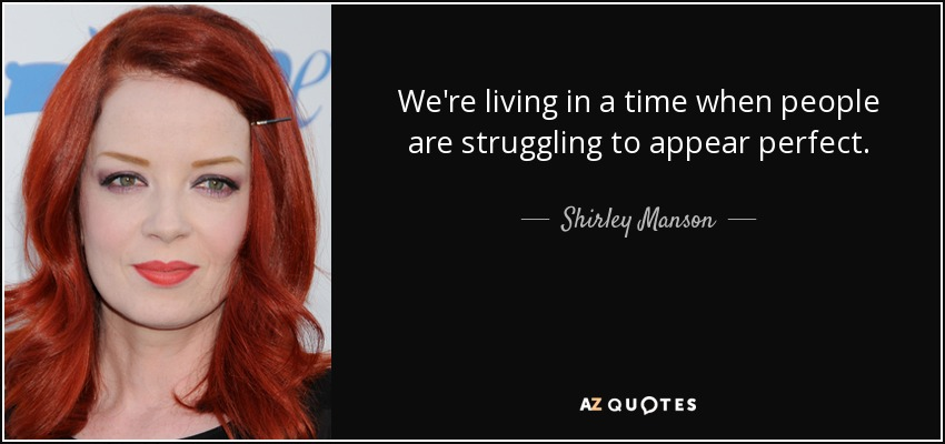 We're living in a time when people are struggling to appear perfect. - Shirley Manson