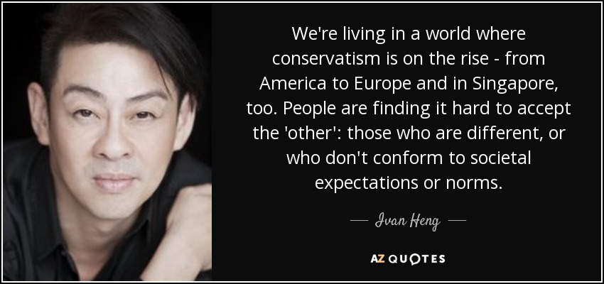 We're living in a world where conservatism is on the rise - from America to Europe and in Singapore, too. People are finding it hard to accept the 'other': those who are different, or who don't conform to societal expectations or norms. - Ivan Heng
