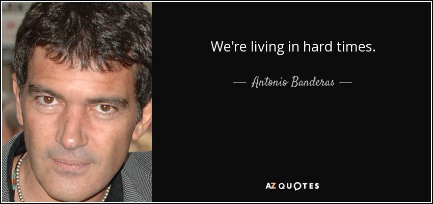 We're living in hard times. - Antonio Banderas