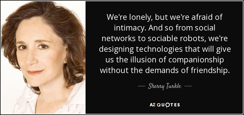We're lonely, but we're afraid of intimacy. And so from social networks to sociable robots, we're designing technologies that will give us the illusion of companionship without the demands of friendship. - Sherry Turkle