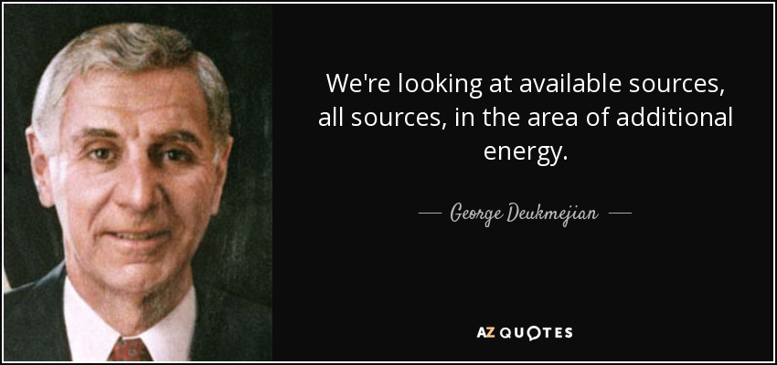 We're looking at available sources, all sources, in the area of additional energy. - George Deukmejian