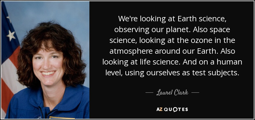 We're looking at Earth science, observing our planet. Also space science, looking at the ozone in the atmosphere around our Earth. Also looking at life science. And on a human level, using ourselves as test subjects. - Laurel Clark
