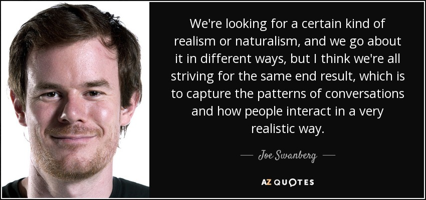 We're looking for a certain kind of realism or naturalism, and we go about it in different ways, but I think we're all striving for the same end result, which is to capture the patterns of conversations and how people interact in a very realistic way. - Joe Swanberg