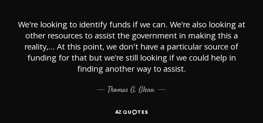 We're looking to identify funds if we can. We're also looking at other resources to assist the government in making this a reality, ... At this point, we don't have a particular source of funding for that but we're still looking if we could help in finding another way to assist. - Thomas G. Glenn