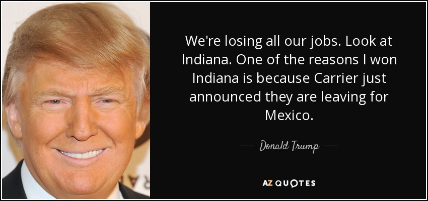 We're losing all our jobs. Look at Indiana. One of the reasons I won Indiana is because Carrier just announced they are leaving for Mexico. - Donald Trump
