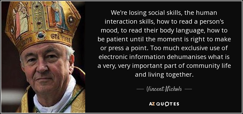 We're losing social skills, the human interaction skills, how to read a person's mood, to read their body language, how to be patient until the moment is right to make or press a point. Too much exclusive use of electronic information dehumanises what is a very, very important part of community life and living together. - Vincent Nichols