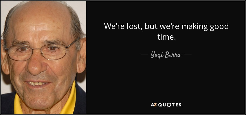 We're lost, but we're making good time. - Yogi Berra