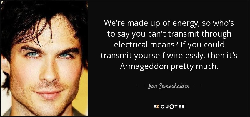 We're made up of energy, so who's to say you can't transmit through electrical means? If you could transmit yourself wirelessly, then it's Armageddon pretty much. - Ian Somerhalder