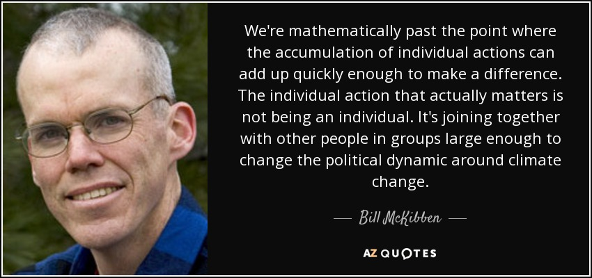 We're mathematically past the point where the accumulation of individual actions can add up quickly enough to make a difference. The individual action that actually matters is not being an individual. It's joining together with other people in groups large enough to change the political dynamic around climate change. - Bill McKibben