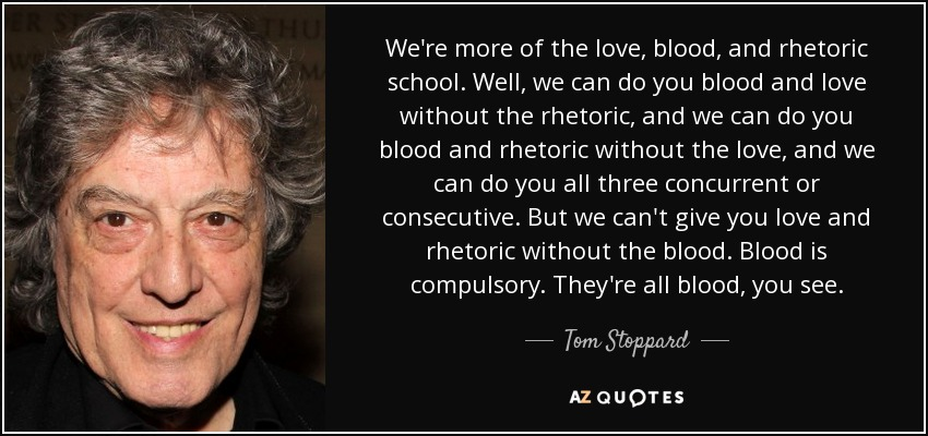 We're more of the love, blood, and rhetoric school. Well, we can do you blood and love without the rhetoric, and we can do you blood and rhetoric without the love, and we can do you all three concurrent or consecutive. But we can't give you love and rhetoric without the blood. Blood is compulsory. They're all blood, you see. - Tom Stoppard