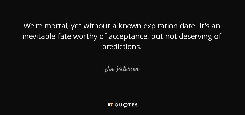 We're mortal, yet without a known expiration date. It's an inevitable fate worthy of acceptance, but not deserving of predictions. - Joe Peterson