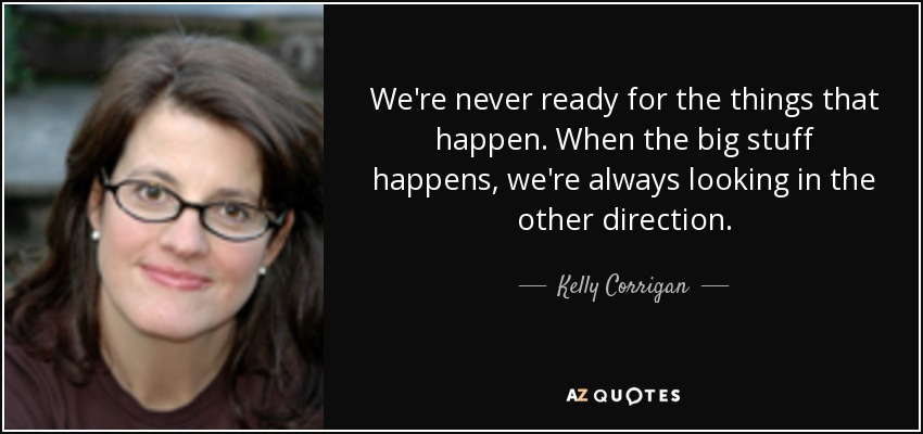 We're never ready for the things that happen. When the big stuff happens, we're always looking in the other direction. - Kelly Corrigan