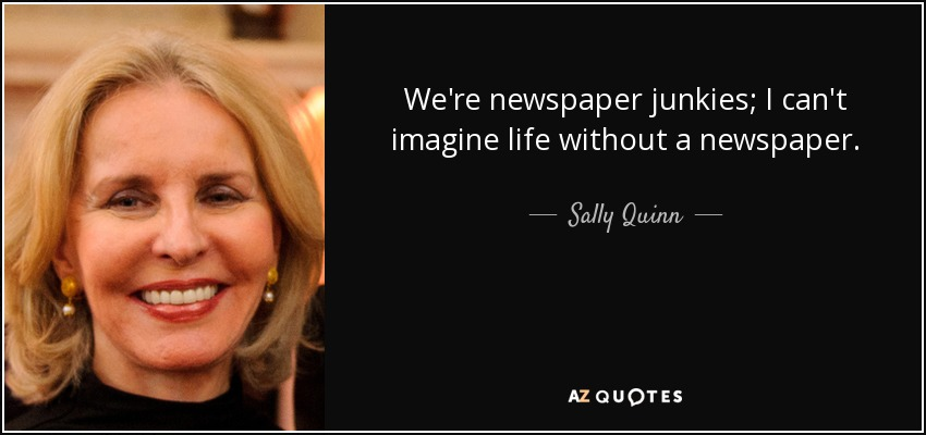 We're newspaper junkies; I can't imagine life without a newspaper. - Sally Quinn