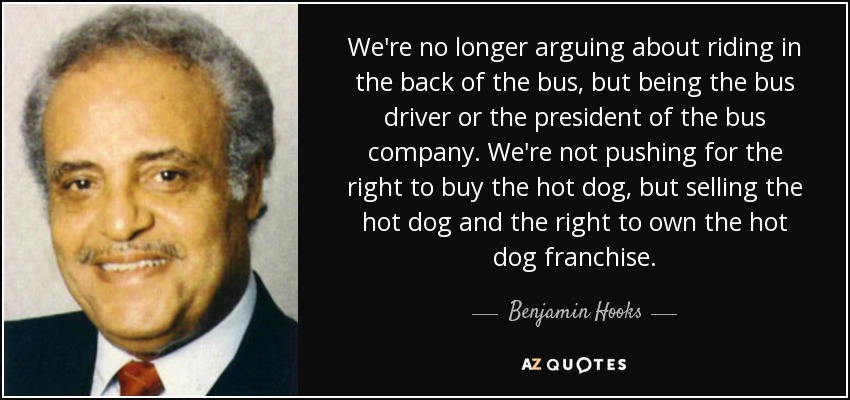 We're no longer arguing about riding in the back of the bus, but being the bus driver or the president of the bus company. We're not pushing for the right to buy the hot dog, but selling the hot dog and the right to own the hot dog franchise. - Benjamin Hooks