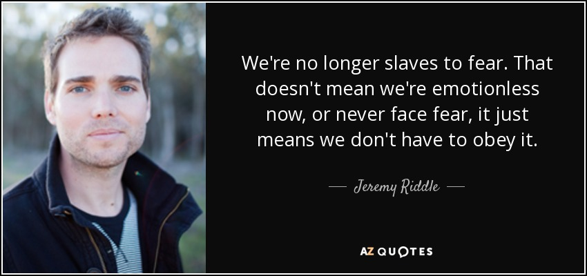 We're no longer slaves to fear. That doesn't mean we're emotionless now, or never face fear, it just means we don't have to obey it. - Jeremy Riddle