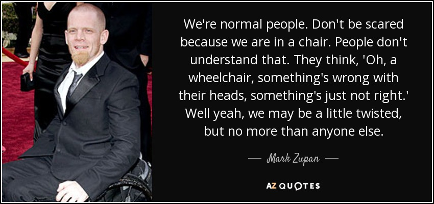 We're normal people. Don't be scared because we are in a chair. People don't understand that. They think, 'Oh, a wheelchair, something's wrong with their heads, something's just not right.' Well yeah, we may be a little twisted, but no more than anyone else. - Mark Zupan