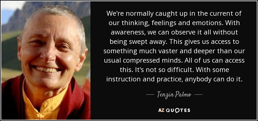 We're normally caught up in the current of our thinking, feelings and emotions. With awareness, we can observe it all without being swept away. This gives us access to something much vaster and deeper than our usual compressed minds. All of us can access this. It's not so difficult. With some instruction and practice, anybody can do it. - Tenzin Palmo