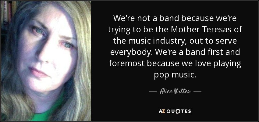 We're not a band because we're trying to be the Mother Teresas of the music industry, out to serve everybody. We're a band first and foremost because we love playing pop music. - Alice Nutter