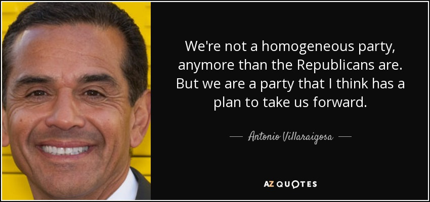 We're not a homogeneous party, anymore than the Republicans are. But we are a party that I think has a plan to take us forward. - Antonio Villaraigosa