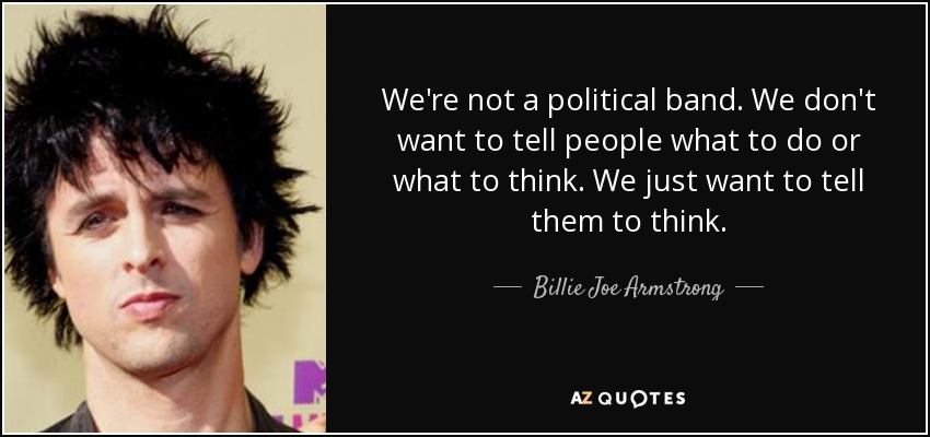 We're not a political band. We don't want to tell people what to do or what to think. We just want to tell them to think. - Billie Joe Armstrong